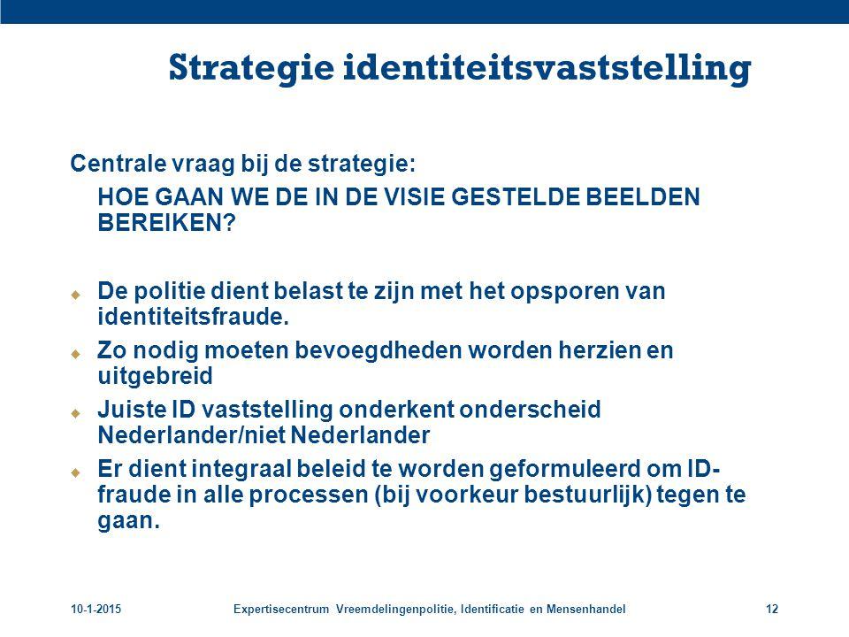 10-1-2015Expertisecentrum Vreemdelingenpolitie, Identificatie en Mensenhandel12 Strategie identiteitsvaststelling Centrale vraag bij de strategie: HOE