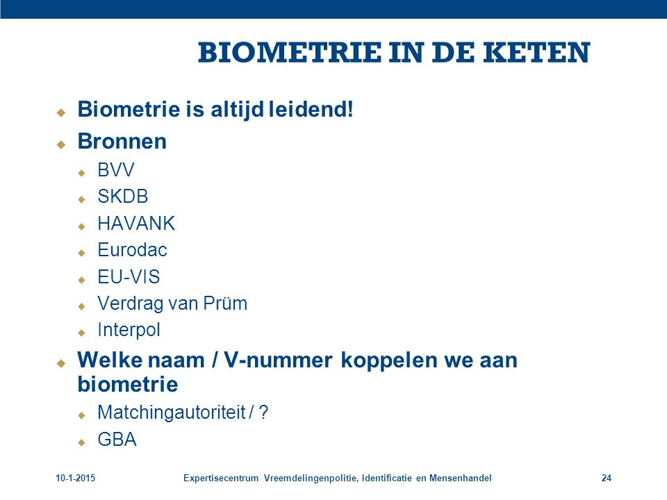 10-1-2015Expertisecentrum Vreemdelingenpolitie, Identificatie en Mensenhandel24 BIOMETRIE IN DE KETEN  Biometrie is altijd leidend!  Bronnen  BVV 