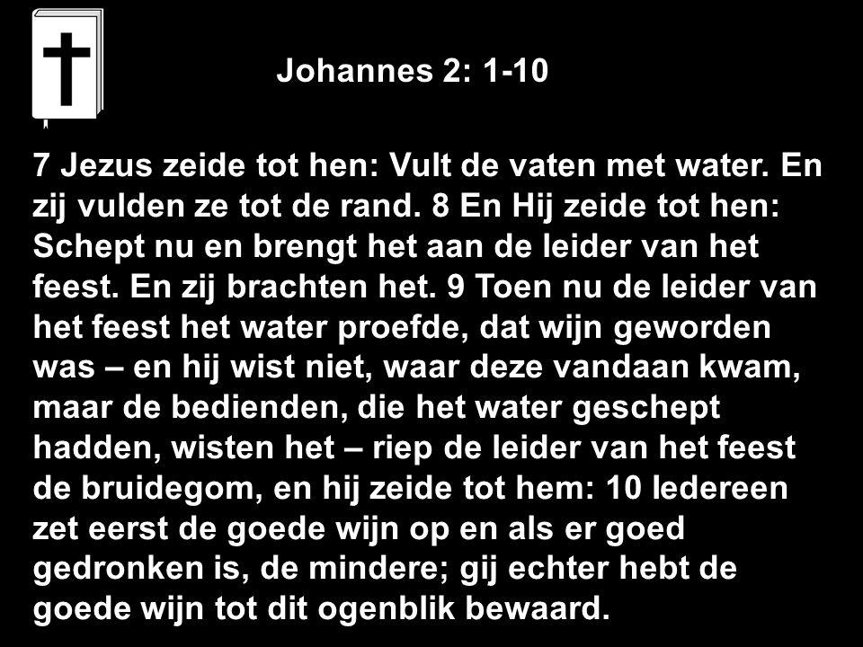 7 Jezus zeide tot hen: Vult de vaten met water. En zij vulden ze tot de rand. 8 En Hij zeide tot hen: Schept nu en brengt het aan de leider van het fe