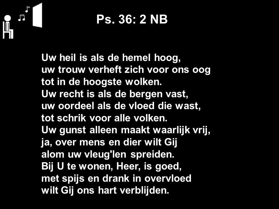 Ps. 36: 2 NB Uw heil is als de hemel hoog, uw trouw verheft zich voor ons oog tot in de hoogste wolken. Uw recht is als de bergen vast, uw oordeel als