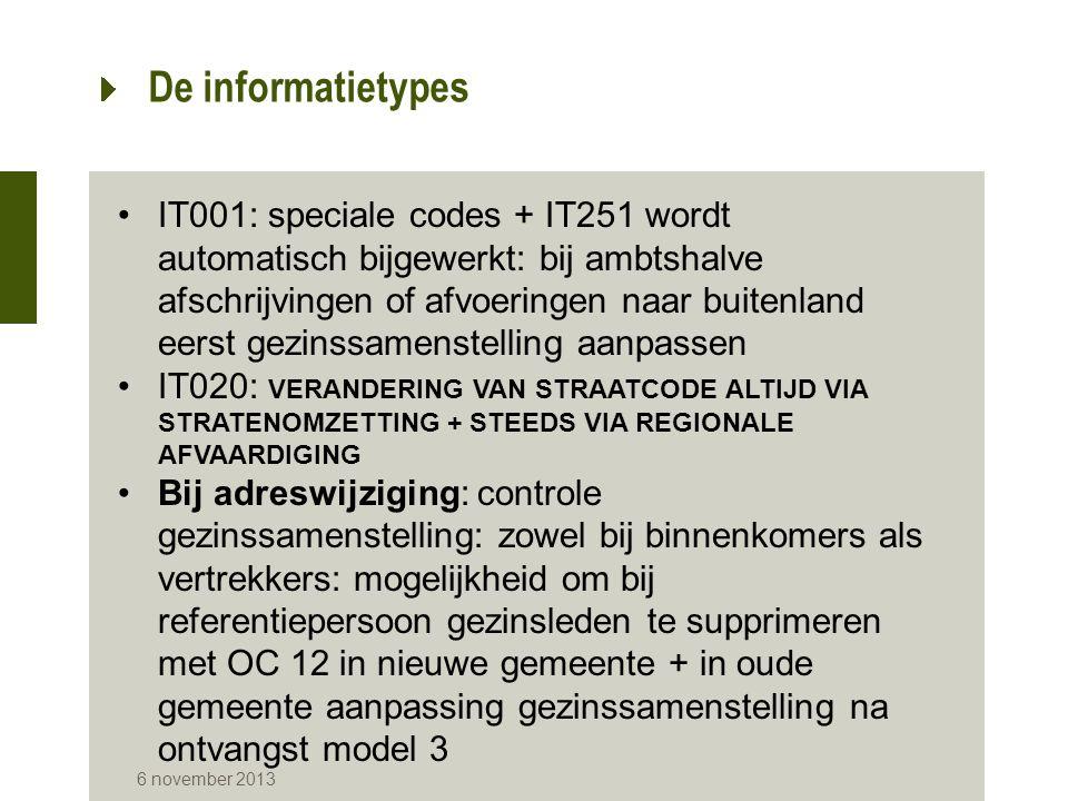 6 november 2013 De informatietypes IT001: speciale codes + IT251 wordt automatisch bijgewerkt: bij ambtshalve afschrijvingen of afvoeringen naar buitenland eerst gezinssamenstelling aanpassen IT020: VERANDERING VAN STRAATCODE ALTIJD VIA STRATENOMZETTING + STEEDS VIA REGIONALE AFVAARDIGING Bij adreswijziging: controle gezinssamenstelling: zowel bij binnenkomers als vertrekkers: mogelijkheid om bij referentiepersoon gezinsleden te supprimeren met OC 12 in nieuwe gemeente + in oude gemeente aanpassing gezinssamenstelling na ontvangst model 3