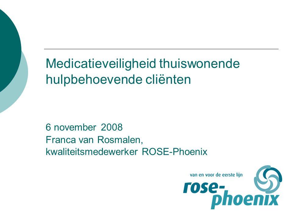 Medicatieveiligheid thuiswonende hulpbehoevende cliënten 6 november 2008 Franca van Rosmalen, kwaliteitsmedewerker ROSE-Phoenix
