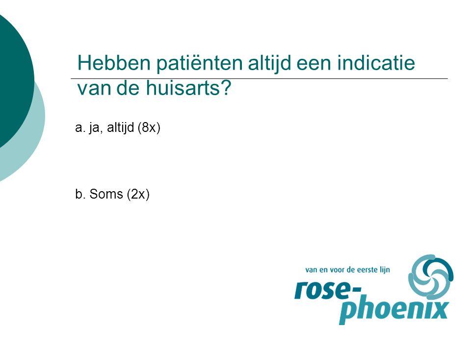 Hebben patiënten altijd een indicatie van de huisarts? a. ja, altijd (8x) b. Soms (2x)