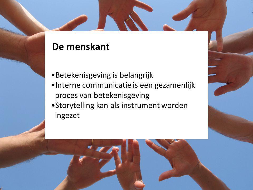 De menskant Betekenisgeving is belangrijk Interne communicatie is een gezamenlijk proces van betekenisgeving Storytelling kan als instrument worden ingezet