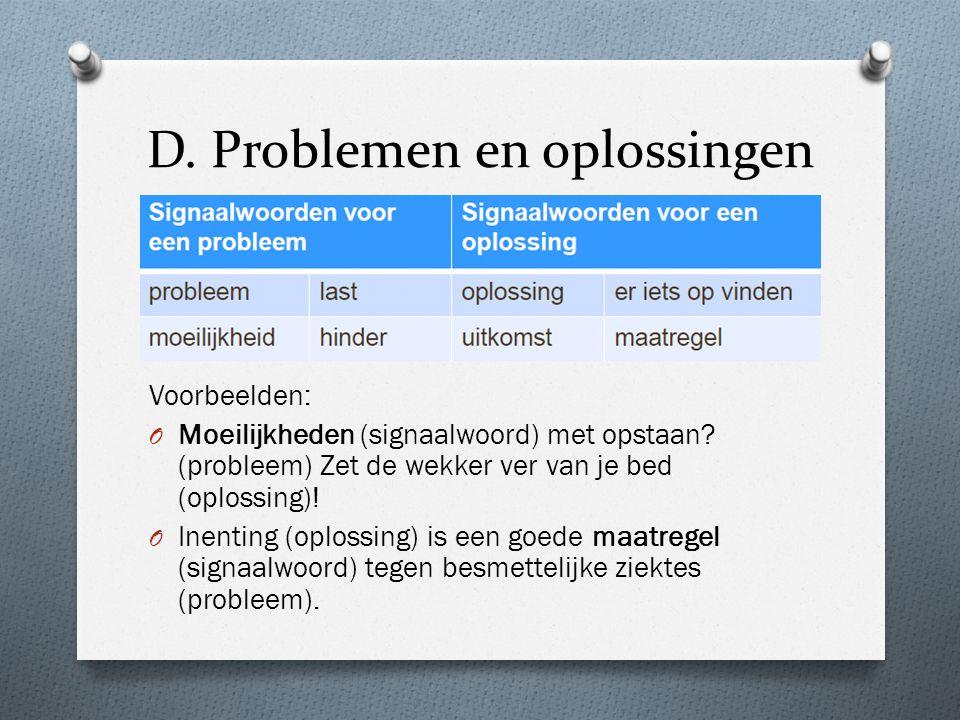 D. Problemen en oplossingen Voorbeelden: O Moeilijkheden (signaalwoord) met opstaan? (probleem) Zet de wekker ver van je bed (oplossing)! O Inenting (