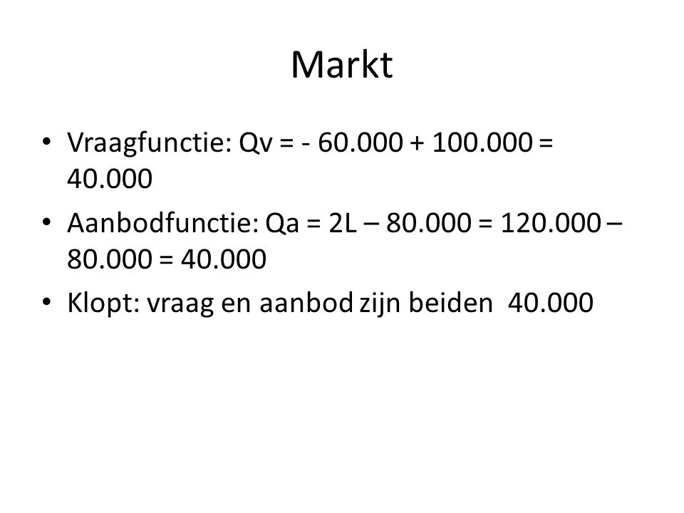 Markt Vraagfunctie: Qv = - 60.000 + 100.000 = 40.000 Aanbodfunctie: Qa = 2L – 80.000 = 120.000 – 80.000 = 40.000 Klopt: vraag en aanbod zijn beiden 40.000
