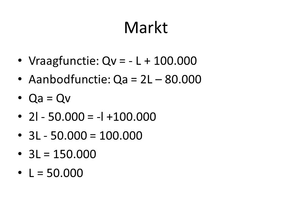 Markt Vraagfunctie: Qv = - L + 100.000 Aanbodfunctie: Qa = 2L – 80.000 Qa = Qv 2l - 50.000 = -l +100.000 3L - 50.000 = 100.000 3L = 150.000 L = 50.000