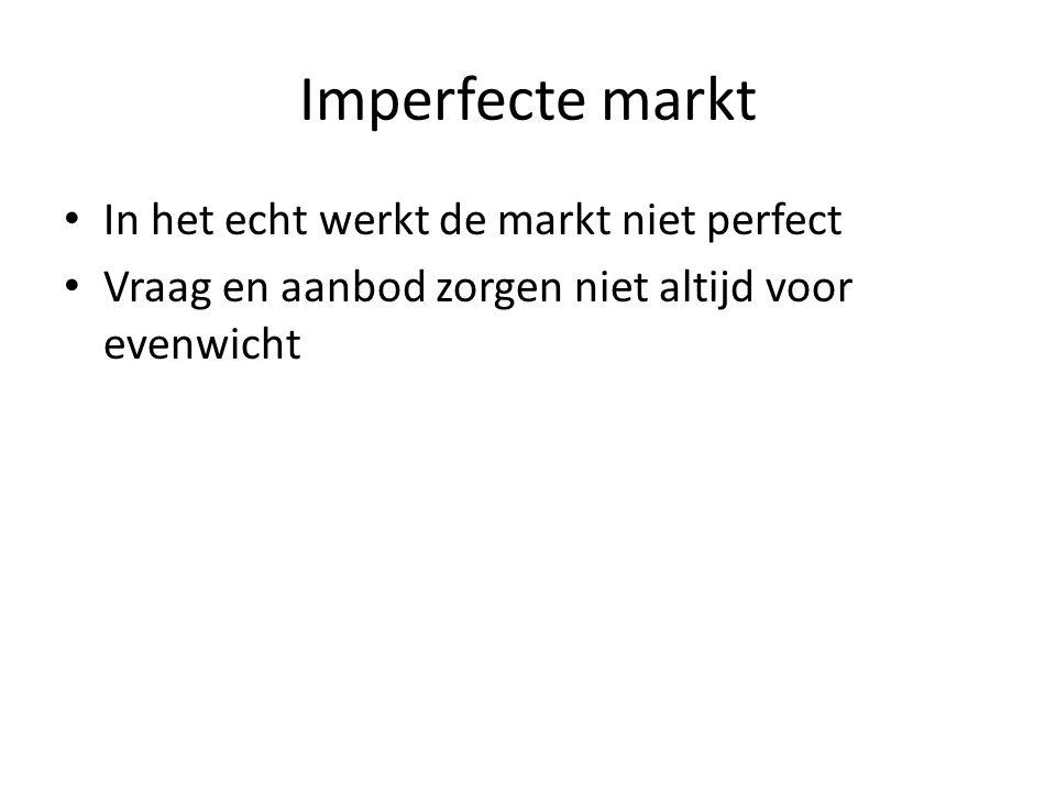 Imperfecte markt In het echt werkt de markt niet perfect Vraag en aanbod zorgen niet altijd voor evenwicht