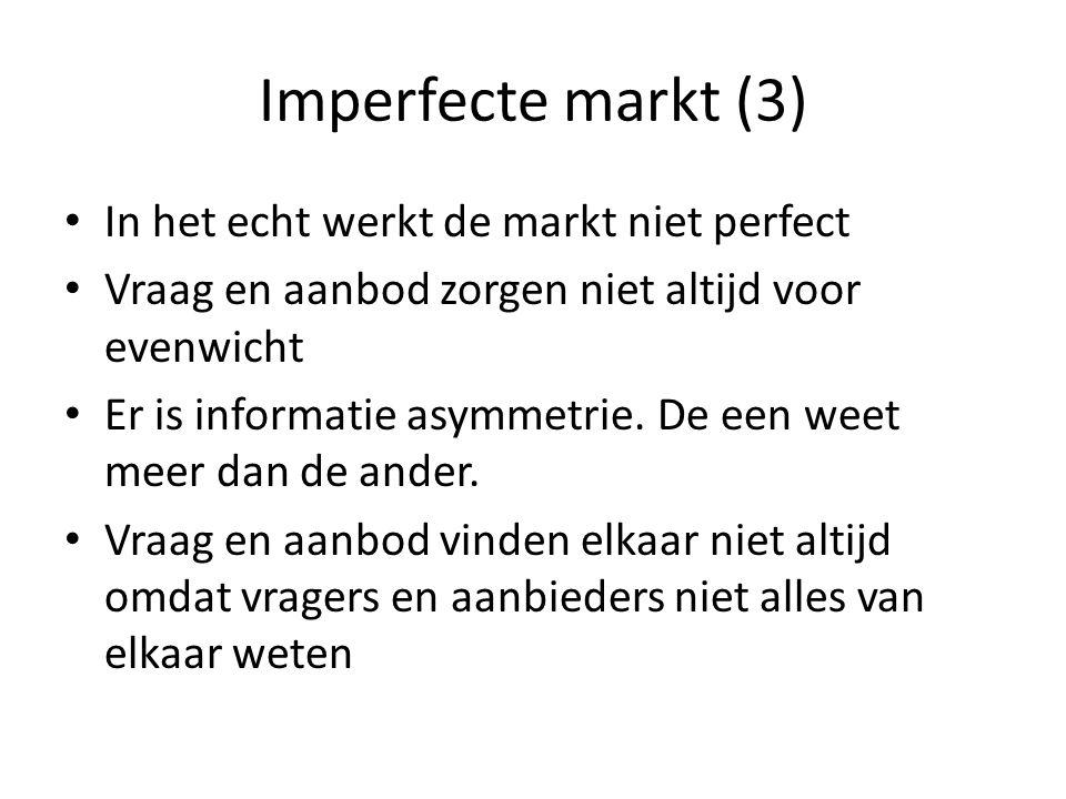 Imperfecte markt (3) In het echt werkt de markt niet perfect Vraag en aanbod zorgen niet altijd voor evenwicht Er is informatie asymmetrie.