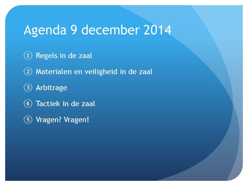 Agenda 9 december 2014 ① Regels in de zaal ② Materialen en veiligheid in de zaal ③ Arbitrage ④ Tactiek in de zaal ⑤ Vragen? Vragen!