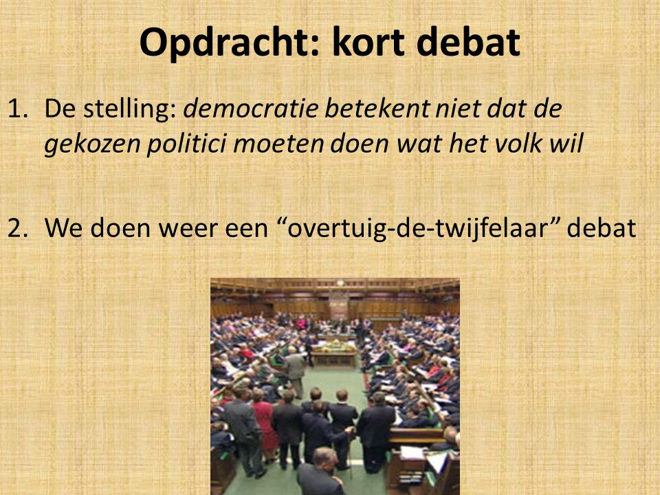 """Opdracht: kort debat 1.De stelling: democratie betekent niet dat de gekozen politici moeten doen wat het volk wil 2.We doen weer een """"overtuig-de-twij"""