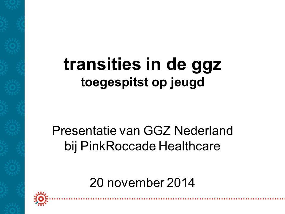 transities in de ggz toegespitst op jeugd Presentatie van GGZ Nederland bij PinkRoccade Healthcare 20 november 2014