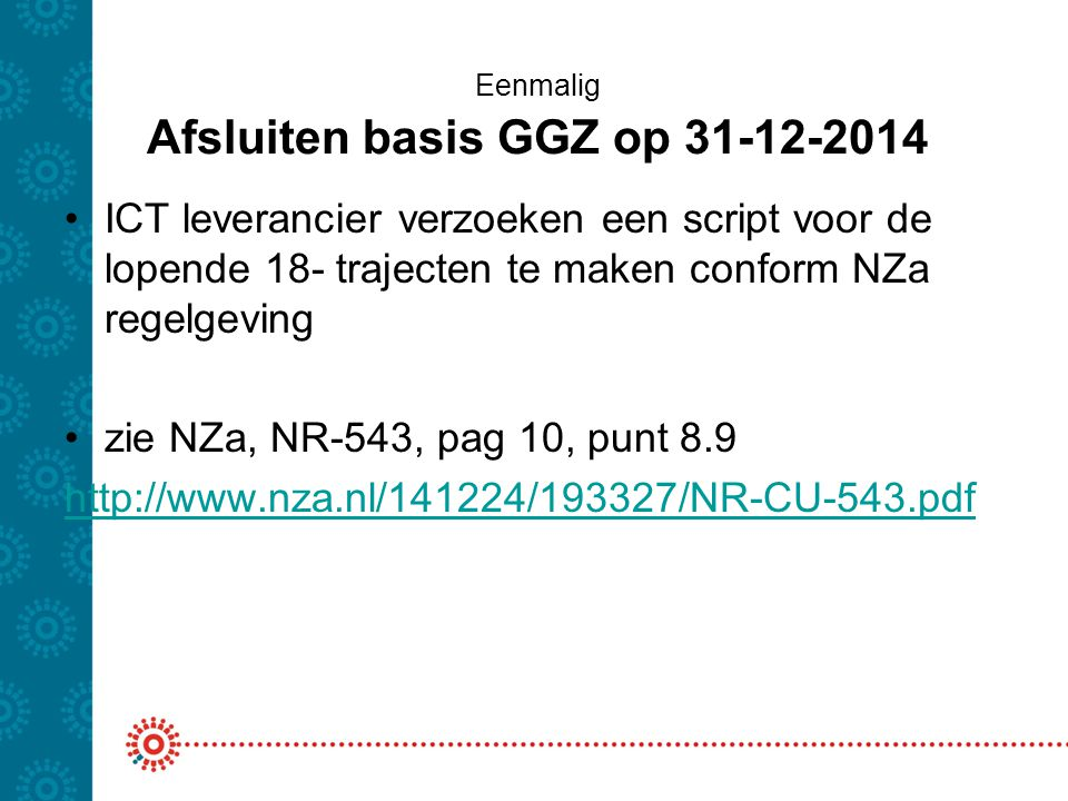 Eenmalig Afsluiten basis GGZ op 31-12-2014 ICT leverancier verzoeken een script voor de lopende 18- trajecten te maken conform NZa regelgeving zie NZa