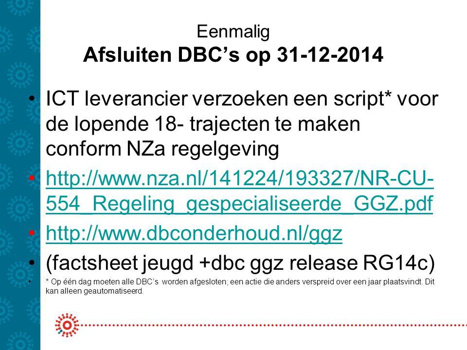 Eenmalig Afsluiten DBC's op 31-12-2014 ICT leverancier verzoeken een script* voor de lopende 18- trajecten te maken conform NZa regelgeving http://www