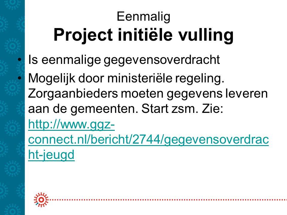 Eenmalig Project initiële vulling Is eenmalige gegevensoverdracht Mogelijk door ministeriële regeling. Zorgaanbieders moeten gegevens leveren aan de g