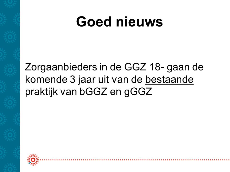 Bestaande praktijk -Zelfde regelgeving voor de bGGZ -Zelfde bronregistratie gGGZ -Valideren en afleiden conform regels NZa/DBC onderhoud -Declareren conform de GZ321 (en AW319) -Jaarverantwoording conform JMV-jeugd