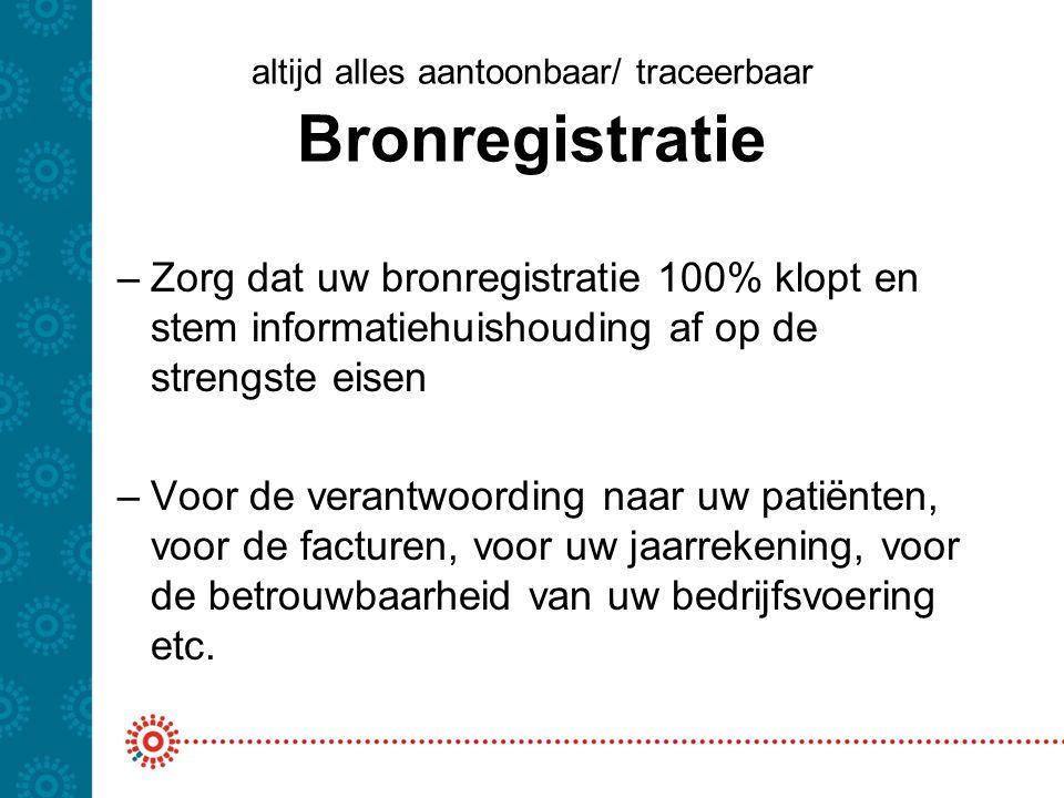altijd alles aantoonbaar/ traceerbaar Bronregistratie –Zorg dat uw bronregistratie 100% klopt en stem informatiehuishouding af op de strengste eisen –