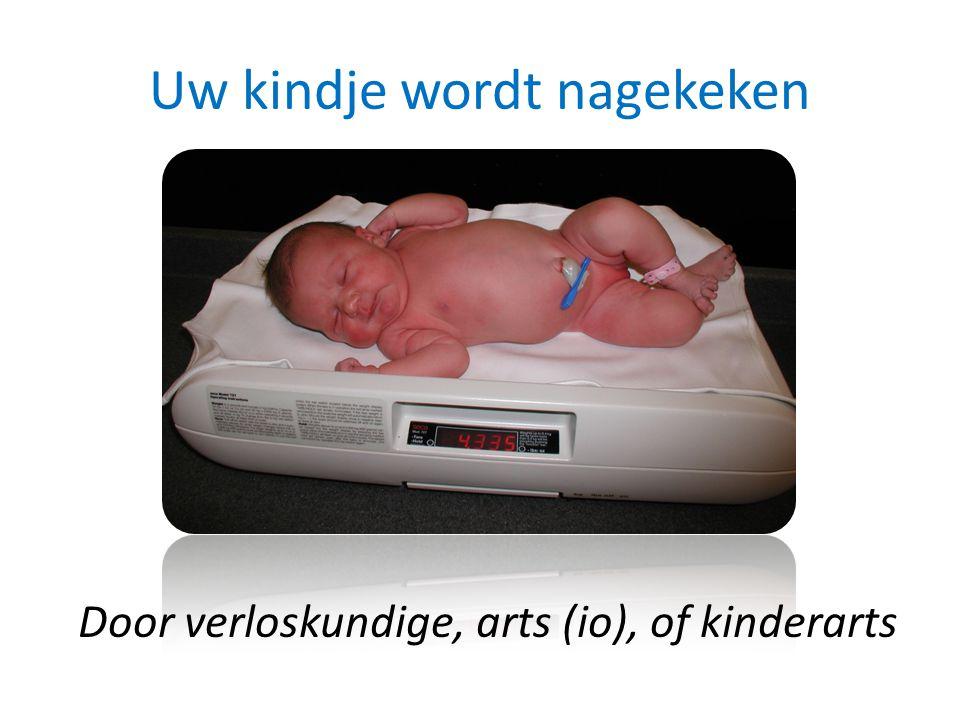 Uw kindje wordt nagekeken Door verloskundige, arts (io), of kinderarts