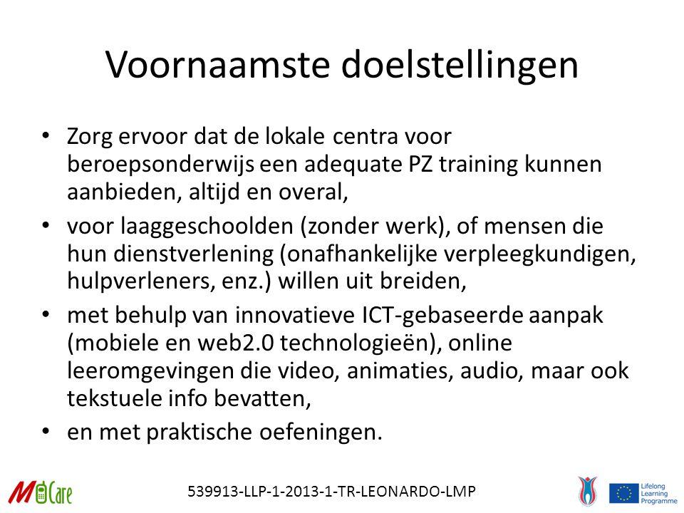 539913-LLP-1-2013-1-TR-LEONARDO-LMP Voornaamste doelstellingen Zorg ervoor dat de lokale centra voor beroepsonderwijs een adequate PZ training kunnen aanbieden, altijd en overal, voor laaggeschoolden (zonder werk), of mensen die hun dienstverlening (onafhankelijke verpleegkundigen, hulpverleners, enz.) willen uit breiden, met behulp van innovatieve ICT-gebaseerde aanpak (mobiele en web2.0 technologieën), online leeromgevingen die video, animaties, audio, maar ook tekstuele info bevatten, en met praktische oefeningen.