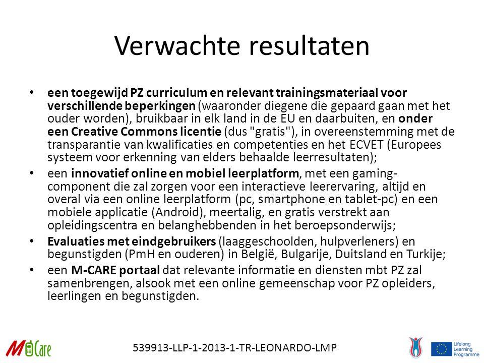 539913-LLP-1-2013-1-TR-LEONARDO-LMP Verwachte resultaten een toegewijd PZ curriculum en relevant trainingsmateriaal voor verschillende beperkingen (waaronder diegene die gepaard gaan met het ouder worden), bruikbaar in elk land in de EU en daarbuiten, en onder een Creative Commons licentie (dus gratis ), in overeenstemming met de transparantie van kwalificaties en competenties en het ECVET (Europees systeem voor erkenning van elders behaalde leerresultaten); een innovatief online en mobiel leerplatform, met een gaming- component die zal zorgen voor een interactieve leerervaring, altijd en overal via een online leerplatform (pc, smartphone en tablet-pc) en een mobiele applicatie (Android), meertalig, en gratis verstrekt aan opleidingscentra en belanghebbenden in het beroepsonderwijs; Evaluaties met eindgebruikers (laaggeschoolden, hulpverleners) en begunstigden (PmH en ouderen) in België, Bulgarije, Duitsland en Turkije; een M-CARE portaal dat relevante informatie en diensten mbt PZ zal samenbrengen, alsook met een online gemeenschap voor PZ opleiders, leerlingen en begunstigden.