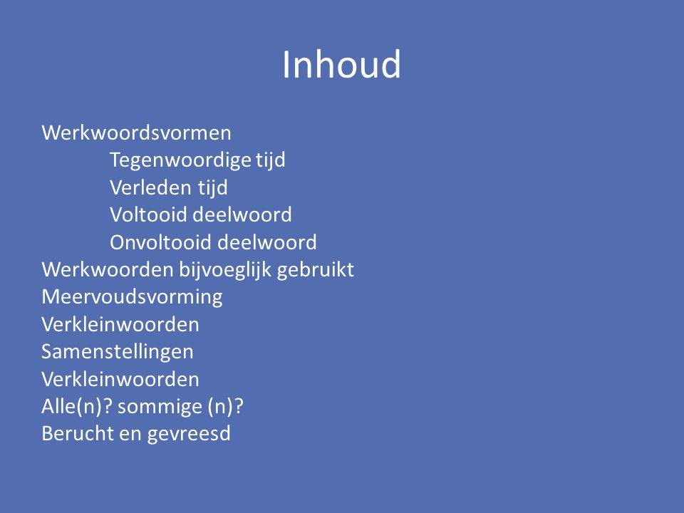 Inhoud Werkwoordsvormen Tegenwoordige tijd Verleden tijd Voltooid deelwoord Onvoltooid deelwoord Werkwoorden bijvoeglijk gebruikt Meervoudsvorming Ver