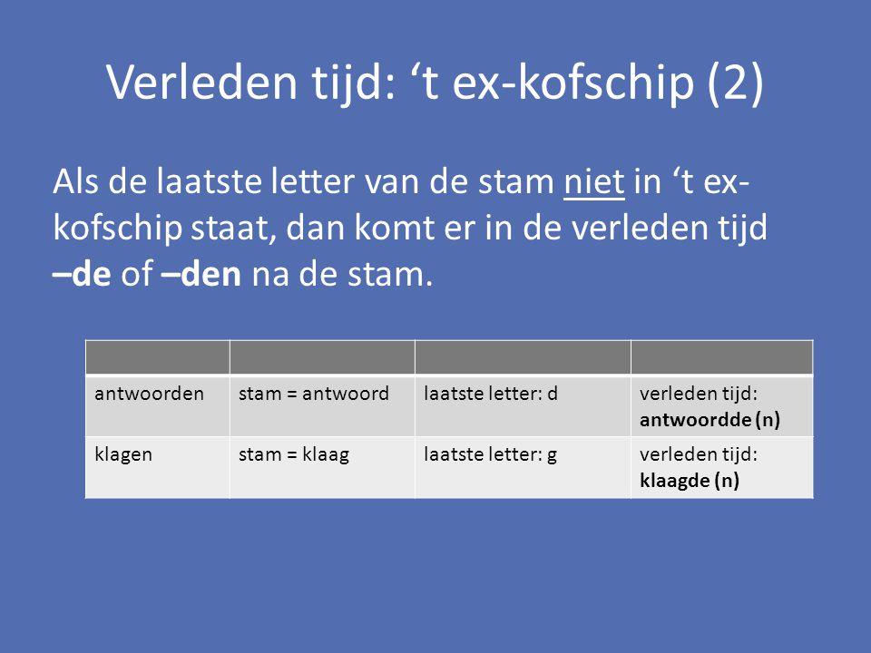 Verleden tijd: 't ex-kofschip (2) Als de laatste letter van de stam niet in 't ex- kofschip staat, dan komt er in de verleden tijd –de of –den na de s