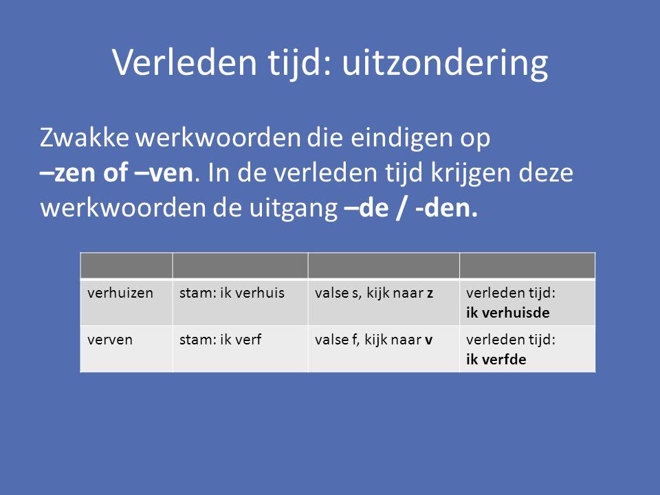Verleden tijd: uitzondering Zwakke werkwoorden die eindigen op –zen of –ven. In de verleden tijd krijgen deze werkwoorden de uitgang –de / -den. verhu