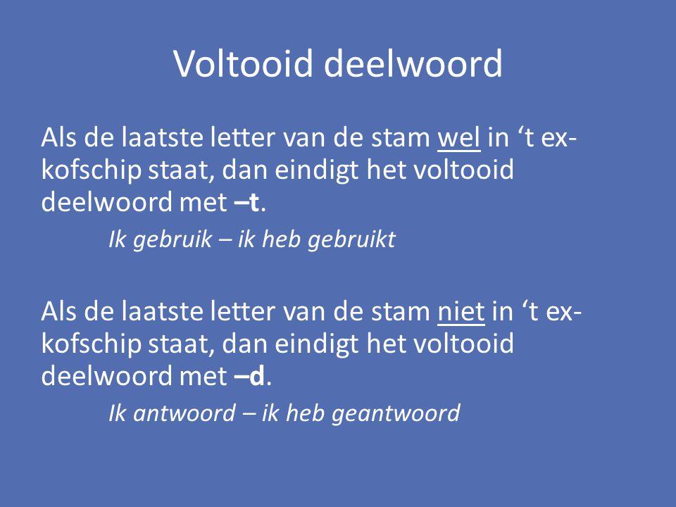 Voltooid deelwoord Als de laatste letter van de stam wel in 't ex- kofschip staat, dan eindigt het voltooid deelwoord met –t. Ik gebruik – ik heb gebr