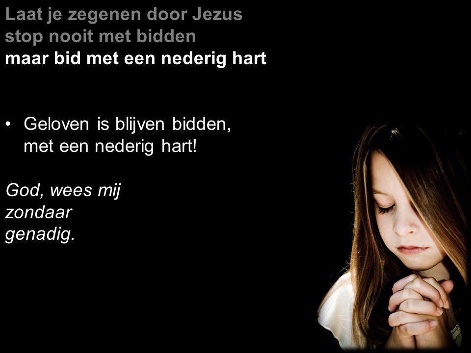 Laat je zegenen door Jezus stop nooit met bidden maar bid met een nederig hart Geloven is blijven bidden, met een nederig hart.
