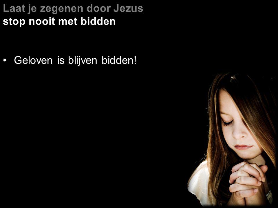Laat je zegenen door Jezus stop nooit met bidden Geloven is blijven bidden!