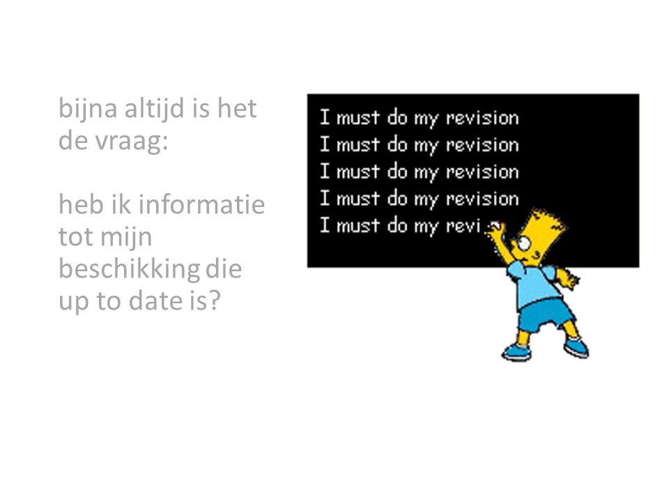 bijna altijd is het de vraag: heb ik informatie tot mijn beschikking die up to date is?
