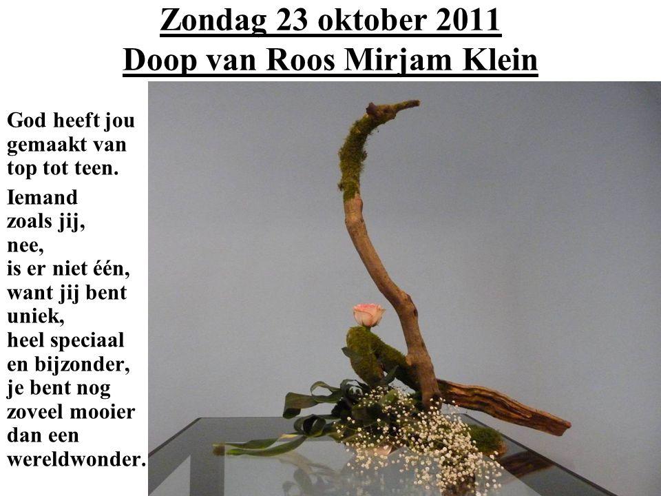 Zondag 23 oktober 2011 Doop van Roos Mirjam Klein God heeft jou gemaakt van top tot teen. Iemand zoals jij, nee, is er niet één, want jij bent uniek,