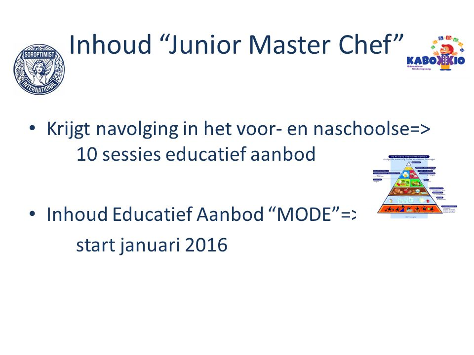 """Inhoud """"Junior Master Chef"""" Krijgt navolging in het voor- en naschoolse=> 10 sessies educatief aanbod Inhoud Educatief Aanbod """"MODE""""=> start januari 2"""