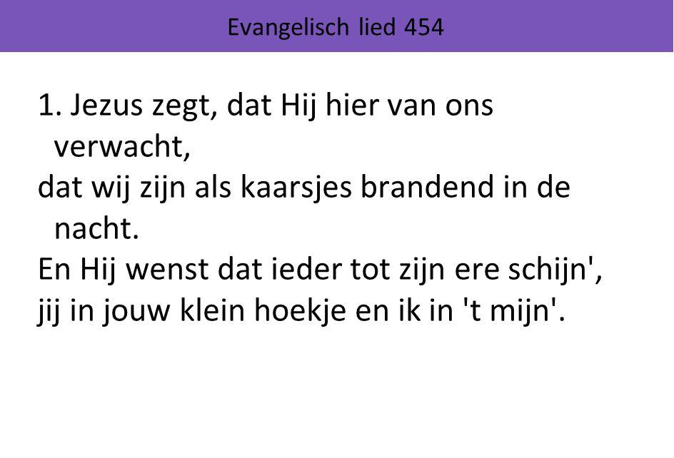 Evangelisch lied 454 1. Jezus zegt, dat Hij hier van ons verwacht, dat wij zijn als kaarsjes brandend in de nacht. En Hij wenst dat ieder tot zijn ere