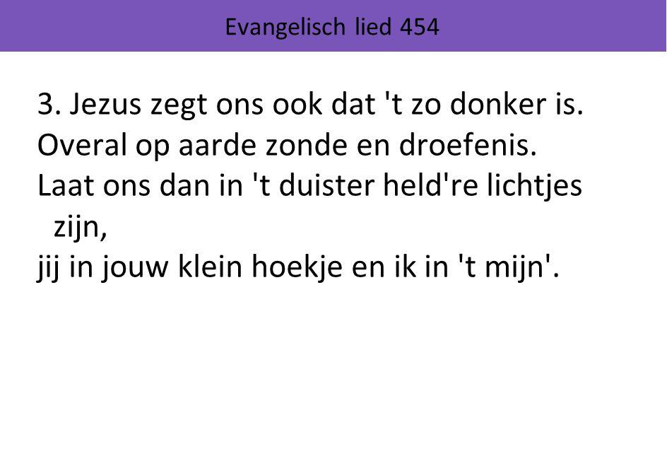 Evangelisch lied 454 3. Jezus zegt ons ook dat 't zo donker is. Overal op aarde zonde en droefenis. Laat ons dan in 't duister held're lichtjes zijn,