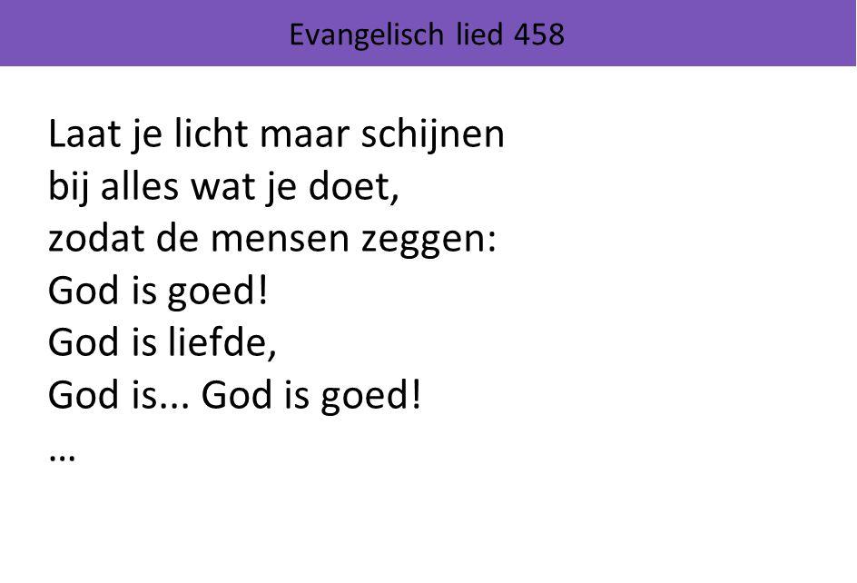 Evangelisch lied 458 Laat je licht maar schijnen bij alles wat je doet, zodat de mensen zeggen: God is goed! God is liefde, God is... God is goed! …