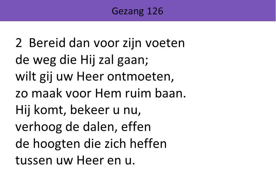 Gezang 126 2 Bereid dan voor zijn voeten de weg die Hij zal gaan; wilt gij uw Heer ontmoeten, zo maak voor Hem ruim baan. Hij komt, bekeer u nu, verho
