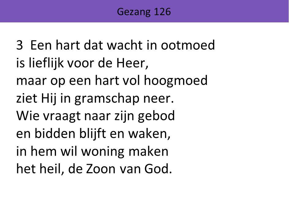 Gezang 126 3 Een hart dat wacht in ootmoed is lieflijk voor de Heer, maar op een hart vol hoogmoed ziet Hij in gramschap neer. Wie vraagt naar zijn ge