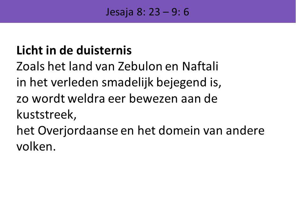 Jesaja 8: 23 – 9: 6 Licht in de duisternis Zoals het land van Zebulon en Naftali in het verleden smadelijk bejegend is, zo wordt weldra eer bewezen aa