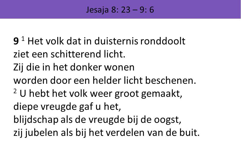 Jesaja 8: 23 – 9: 6 9 1 Het volk dat in duisternis ronddoolt ziet een schitterend licht. Zij die in het donker wonen worden door een helder licht besc