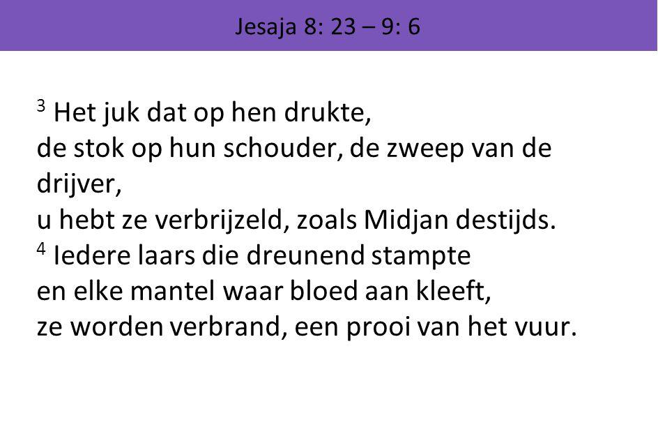 Jesaja 8: 23 – 9: 6 3 Het juk dat op hen drukte, de stok op hun schouder, de zweep van de drijver, u hebt ze verbrijzeld, zoals Midjan destijds. 4 Ied