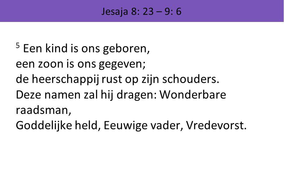 Jesaja 8: 23 – 9: 6 5 Een kind is ons geboren, een zoon is ons gegeven; de heerschappij rust op zijn schouders. Deze namen zal hij dragen: Wonderbare