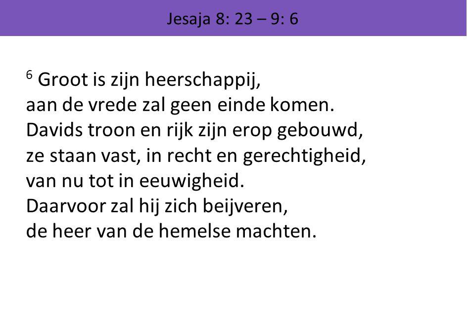 Jesaja 8: 23 – 9: 6 6 Groot is zijn heerschappij, aan de vrede zal geen einde komen. Davids troon en rijk zijn erop gebouwd, ze staan vast, in recht e