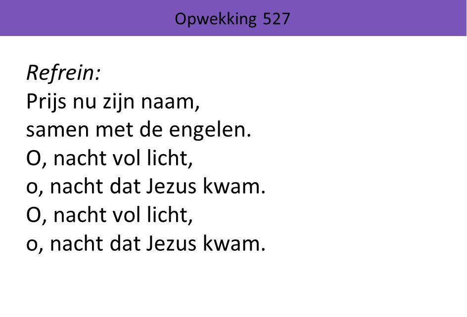 Opwekking 527 Refrein: Prijs nu zijn naam, samen met de engelen. O, nacht vol licht, o, nacht dat Jezus kwam. O, nacht vol licht, o, nacht dat Jezus k