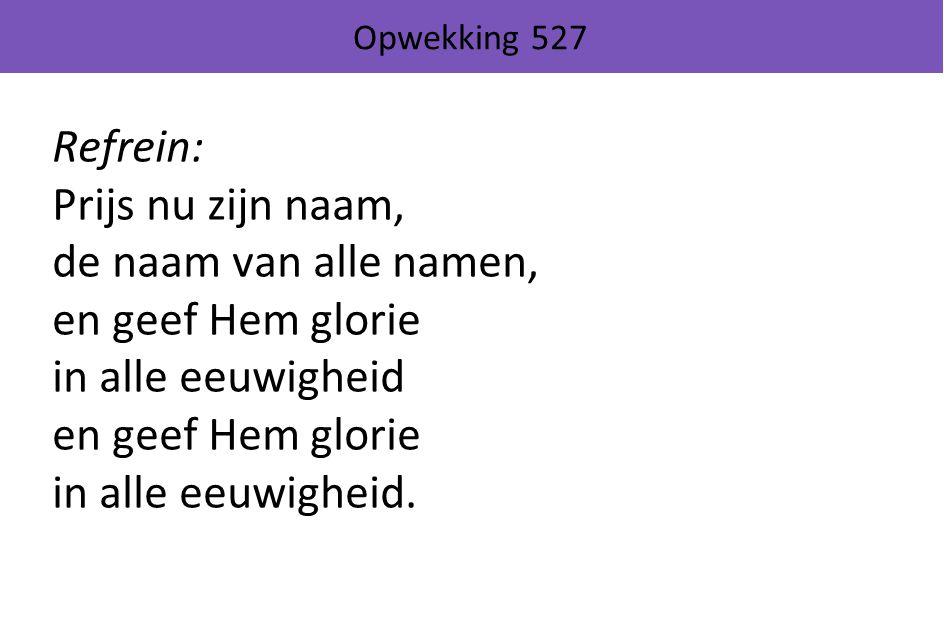 Opwekking 527 Refrein: Prijs nu zijn naam, de naam van alle namen, en geef Hem glorie in alle eeuwigheid en geef Hem glorie in alle eeuwigheid.