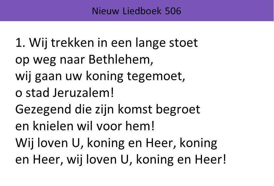 Nieuw Liedboek 506 1. Wij trekken in een lange stoet op weg naar Bethlehem, wij gaan uw koning tegemoet, o stad Jeruzalem! Gezegend die zijn komst beg