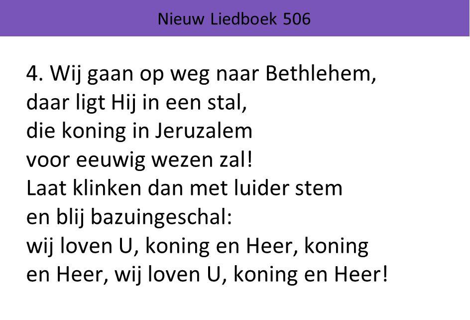 Nieuw Liedboek 506 4. Wij gaan op weg naar Bethlehem, daar ligt Hij in een stal, die koning in Jeruzalem voor eeuwig wezen zal! Laat klinken dan met l
