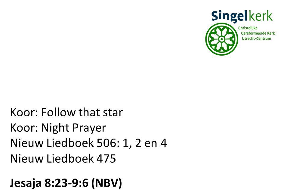 Koor: Follow that star Koor: Night Prayer Nieuw Liedboek 506: 1, 2 en 4 Nieuw Liedboek 475 Jesaja 8:23-9:6 (NBV)