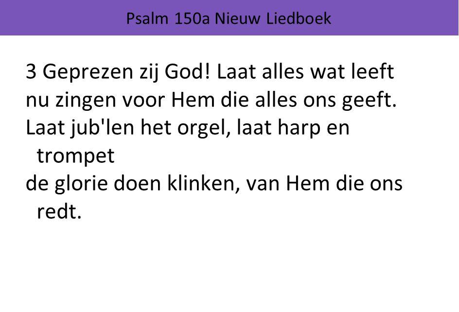 Psalm 150a Nieuw Liedboek 3 Geprezen zij God! Laat alles wat leeft nu zingen voor Hem die alles ons geeft. Laat jub'len het orgel, laat harp en trompe