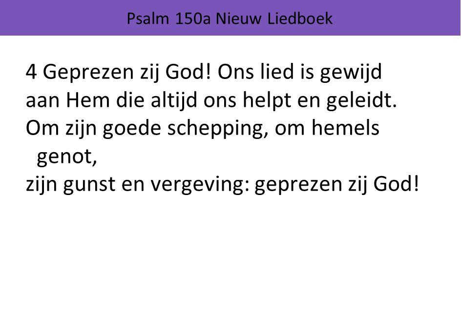 Psalm 150a Nieuw Liedboek 4 Geprezen zij God! Ons lied is gewijd aan Hem die altijd ons helpt en geleidt. Om zijn goede schepping, om hemels genot, zi